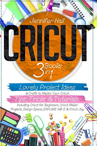 CRICUT: 3 BOOKS IN 1: Lovely Project Ideas & Crafts to Master Your Cricut. Tips, Tricks & Tutorials. Including Cricut for Beginners, Cricut Maker Projects, Design Space, EXPLORE AIR 2 & Cricut Joy