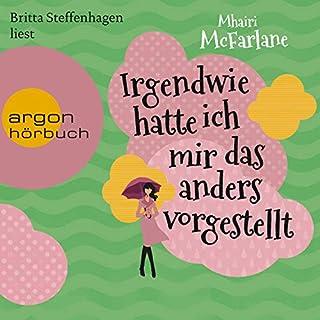 Irgendwie hatte ich mir das anders vorgestellt                   Autor:                                                                                                                                 Mhairi McFarlane                               Sprecher:                                                                                                                                 Britta Steffenhagen                      Spieldauer: 14 Std. und 16 Min.     30 Bewertungen     Gesamt 4,4
