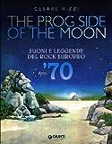 The prog side of the moon. Suoni e leggende del rock europeo. Anni '70. Ediz. illustrata