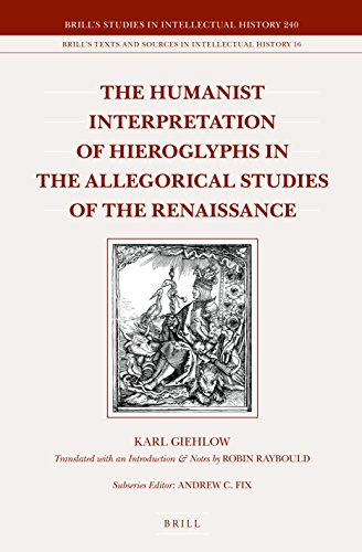 The Humanist Interpretation of Hieroglyphs in the Allegorical Studies of the Renaissance: With a Focus on the Triumphal Arch of Maximilian I (Brill's ... in Intellectual History / Brill's Texts and)