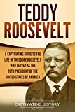 Teddy Roosevelt: A Captivating Guide to the Life of Theodore Roosevelt Who Served as the 26th President of the United States of America