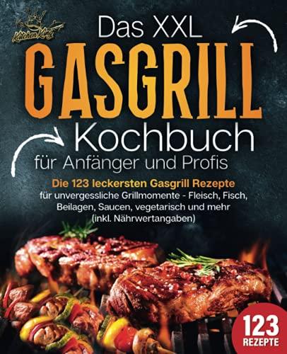 Das XXL Gasgrill Kochbuch für Anfänger & Profis: Die 123 leckersten Gasgrill Rezepte für unvergessliche Grillmomente - Fleisch, Fisch, Beilagen, Saucen, vegetarisch und mehr (inkl. Nährwertangaben)