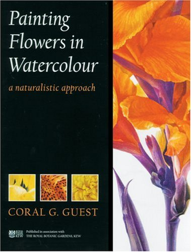 Painting Flowers in Watercolour: A Naturalistic Approach: A Naturalistic Approach / Coral G. Guest.