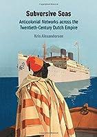 Subversive Seas: Anticolonial Networks across the Twentieth-Century Dutch Empire