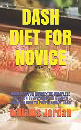 DASH DIET FOR NOVICE: DASH DIET FOR NOVICE:THE COMPLETE GUIDE ON EVERYTHING YOU NEED TO KNOW ON...