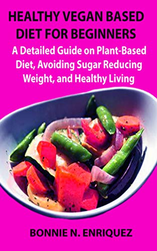 HEALTHY VEGAN BASED DIET FOR BEGINNERS: A Detailed Guide on Plant-Based Diet, Avoiding Sugar, Reducing Weight, and Healthy Living