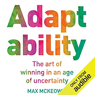 Adaptability     The Art of Winning in an Age of Uncertainty               By:                                                                                                                                 Max McKeown                               Narrated by:                                                                                                                                 Mike Grady                      Length: 6 hrs and 35 mins     6 ratings     Overall 4.3