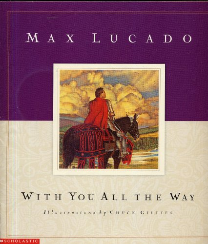 WITH YOU ALL THE WAY by Max Lucado, illustrations by Chuck Gillies (2002 Softcover 10 x 9 inches, 31 pages. Scholastic Press)