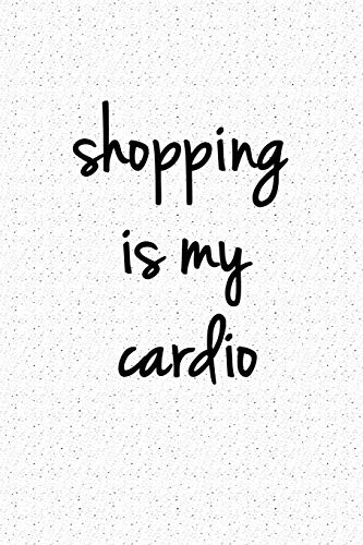 Shopping is My Cardio: A 6x9 Inch Matte Softcover Notebook Journal With 120 Blank Lined Pages And A Fashion & Style Cover Slogan