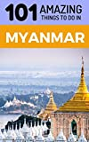 101 Amazing Things to Do in Myanmar: Myanmar Travel Guide (Yangon Travel Guide, Mandalay Travel, Bagan Travel, Backpacking Myanmar, Southeast Asia Travel Guide)