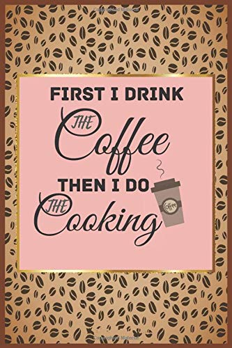 First I Drink The Coffee Then I Do The Cooking: : Cute and Relaxing Lined Notebook | personalized recipes blank recipe journal | Quote Softcover (Coffee Lovers Gifts)