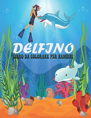 Libro da colorare Delfino per Bambini: Disegni di delfini divertenti, adorabili e carini per bambini piccoli, bambini, adolescenti, adulti. Libro di attività di disegno per ragazzi e ragazze