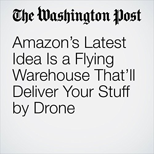 Amazon's Latest Idea Is a Flying Warehouse That'll Deliver Your Stuff by Drone audiobook cover art