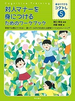 [宮口 幸治, 井阪 幸恵]の対人マナーを身につけるためのワークブック ――学校では教えてくれない 困っている子どもを支える認知ソーシャルトレーニング 自分でできるコグトレ