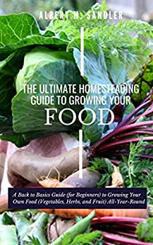 The Ultimate Homesteading Guide to Growing Your Food: A Back to Basics Guide (for Beginners) to Growing Your Own Food (Vegetables, Herbs, and Fruit) All-Year-Round by [Albert M.  Sandler]