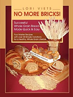 No More Bricks! Successful Whole Grain Bread Made Quick & Easy