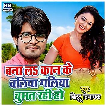 Bana La Kan Ke baliya Galiya Chumat Rahi Ho (Bhojpuri)