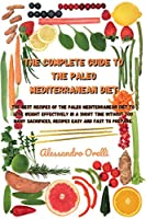 The Complete Guide to the Paleo Mediterranean Diet: The best recipes of the Paleo Mediterranean Diet to Lose weight effectively in a short time without too many sacrifices, recipes easy and fast to prepare.