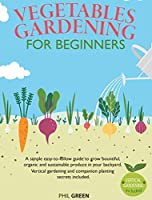 Vegetable Gardening for Beginners: A simple easy-to-follow guide to grow bountiful, organic and sustainable produce in your backyard. Vertical gardening and companion planting secrets included