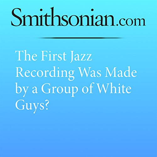 The First Jazz Recording Was Made by a Group of White Guys? audiobook cover art