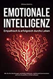 EMOTIONALE INTELLIGENZ - Empathisch & erfolgreich durchs Leben: Wie Sie Ihre Beziehungen nachhaltig verbessern, zielführend kommunizieren und sich ein positives Umfeld aufbauen