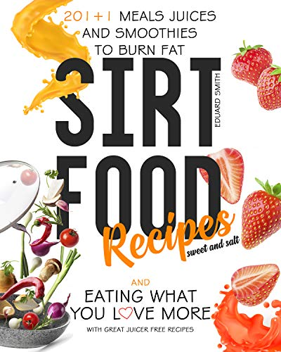 Sirtfood Recipes: 201+1 meals to burn fat and eating what you love more + some method without necessarily use a juicer + juicing and smoothie