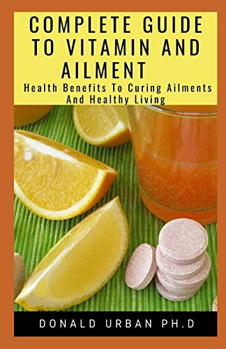 COMPLETE GUIDE TO VITAMIN AND AILMENT: Health Benefits To Curing Ailments And Healthy Living