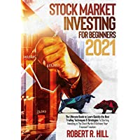 Stock Market Investing For Beginners 2021: The Ultimate Guide to Learn Quickly the Best Trading Techniques & Strategies To Starting Investing in The Stock Market & Achieve Your Financial Freedom Kindle Edition by Robert R. Hill for Free