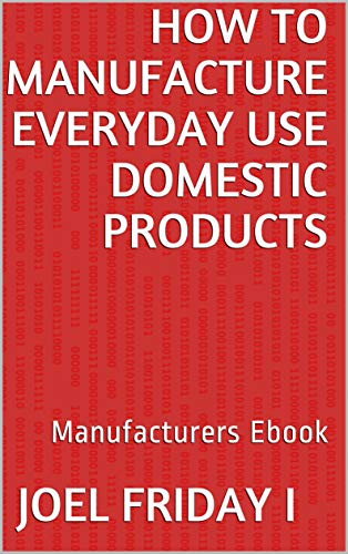 How To Manufacture Everyday Use Domestic Products: Manufacturers Ebook (English Edition)