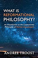 What Is Reformational Philosophy?: An Introduction to the Cosmonomic Philosophy of Herman Dooyeweerd