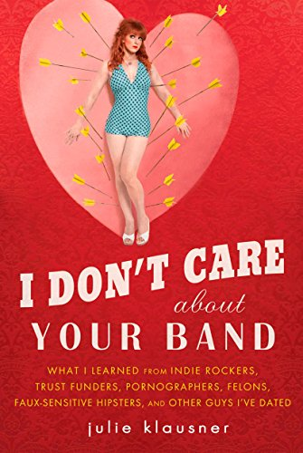 I Don't Care About Your Band: What I Learned from Indie Rockers, Trust Funders, Pornographers, Felons, Faux-Se nsitive H
