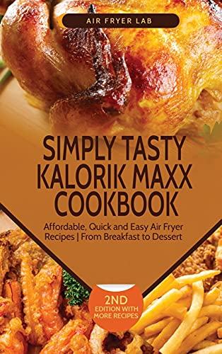 Simply Tasty Kalorik Maxx Cookbook: Affordable, Quick and Easy Air Fryer Recipes From Breakfast to Dessert