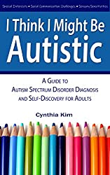 I Think I Might Be Autistic: A Guide to Autism Spectrum Disorder Diagnosis and Self-Discovery for Adults Kindle Edition