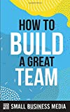 How To Build A Great Team: Management and Leadership Skills for Starting and Running a Business For Entrepreneurs and Business Owners | Short Read