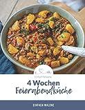 4 Wochen Feierabendküche: 25 leckere und schnell zubereitete Rezepte für dein Abendessen