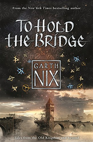 Nix, G: To Hold The Bridge: Tales from the Old Kingdom and Beyond
