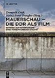 Mauerschau - Die DDR als Film: Beiträge zur Historisierung eines verschwundenen Staates