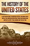 The History of the United States: A Captivating Guide to American History, Including Events Such as the American Revolution, French and Indian War, Boston Tea Party, Pearl Harbor, and the Gulf War - Captivating History