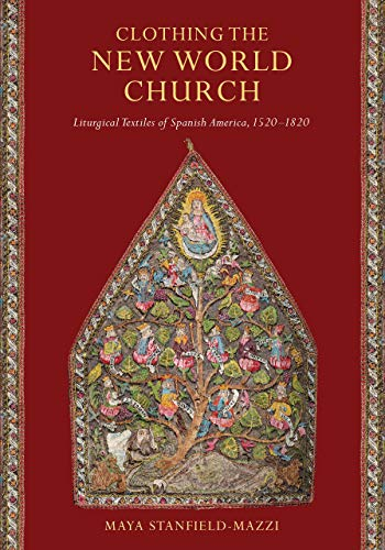 Clothing the New World Church: Liturgical Textiles of Spanish America, 1520-1820