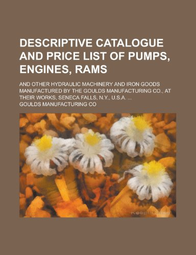 Descriptive Catalogue and Price List of Pumps, Engines, Rams; And Other Hydraulic Machinery and Iron Goods Manufactured by the Goulds Manufacturing Co., at Their Works, Seneca Falls, N.Y., U.S.A. ...