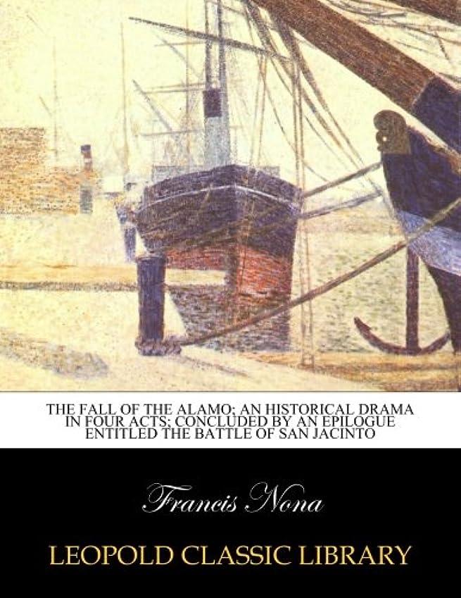 配当無許可かすかなThe Fall of the Alamo; An historical drama in four acts; concluded by an epilogue entitled the battle of san Jacinto