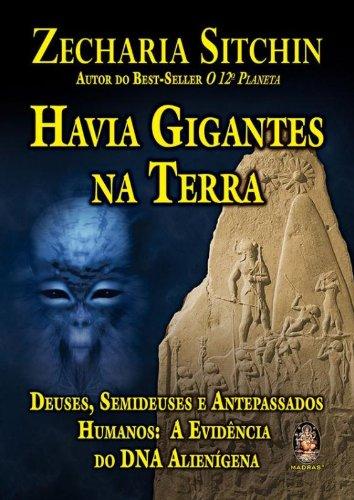 Havia gigantes na terra: Deuses, semideuses e antepassados humanos: a evidência do DNA alienígena