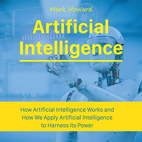 Artificial Intelligence: How Artificial Intelligence Works and How We Apply Artificial Intelligence to Harness Its Power for Our Future                   By:                                                                                                                                 Mark Howard                               Narrated by:                                                                                                                                 Robert Grothe                      Length: 1 hr and 38 mins     Not rated yet     Overall 0.0