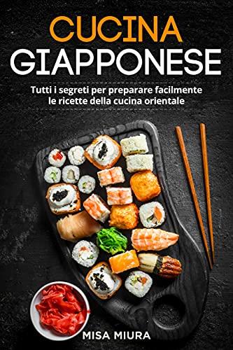 Cucina Giapponese: Tutti i Segreti per Preparare Facilmente le Ricette della Cucina Orientale. Incluse Ricette Giapponesi e Sushi