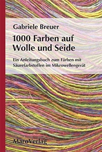 1000 Farben auf Wolle und Seide: Ein Anleitungsbuch zum Färben mit Säurefarbstoffen im Mikrowellengerät ( 20. September 2011 )