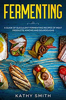 Fermenting: A Guide of Succulent Fermenting Recipes of Meat Products, Kimchi and Sourdough by [Kathy Smith]