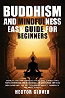 Buddhism and Mindfulness, easy guide for Beginners: The Most Effective Guide to Approaching & Integrating Tibetan Buddhism, Zen Teachings and Meditation Methods Into Your Daily Life. Get Over Stress, Anxiety, Depression and Panic Attack.