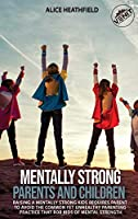 Mentally Strong Parents and Children: Raising a Mentally Strong Kids Requires Parent to Avoid the Common Yet Unhealthy Parenting Practice That Rob Kids of Mental Strength