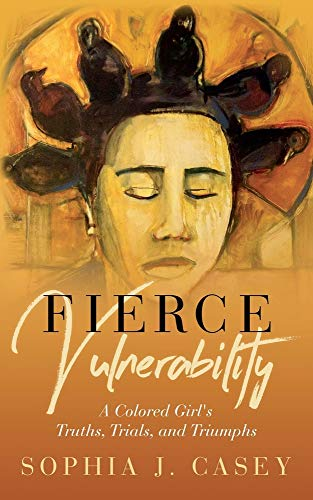 Fierce Vulnerability: A Colored Girl's Truths, Trials and Triumphs
