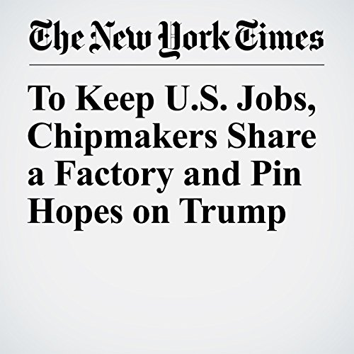 To Keep U.S. Jobs, Chipmakers Share a Factory and Pin Hopes on Trump copertina
